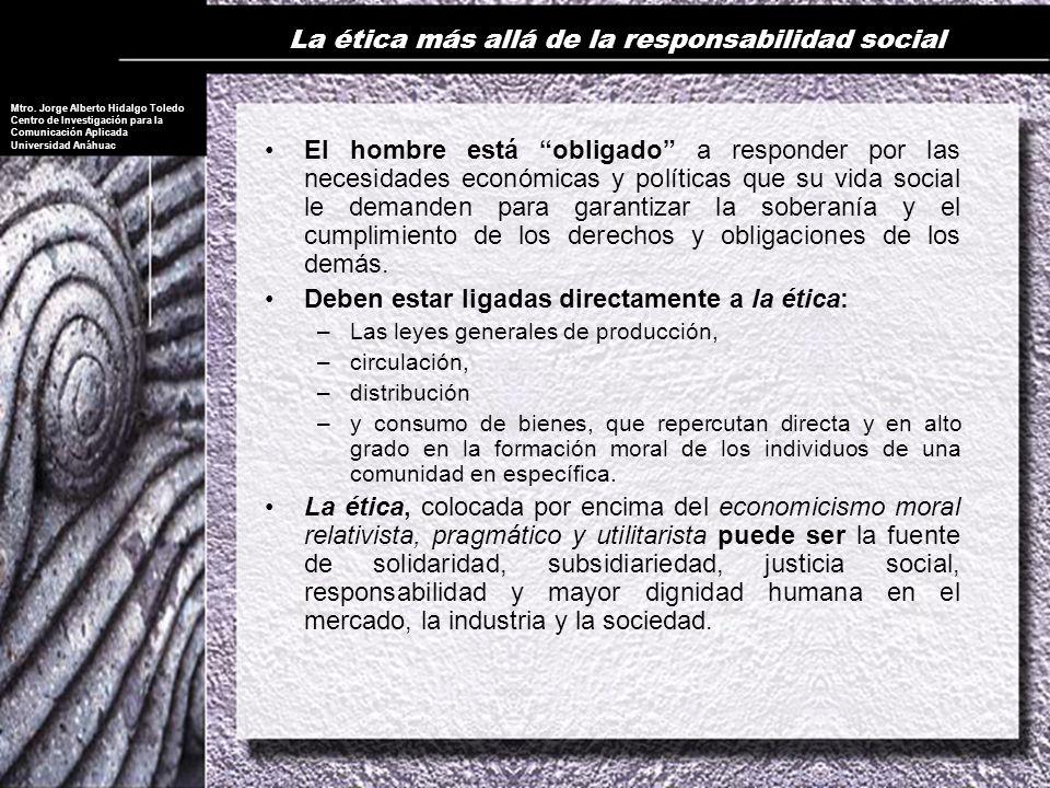 Mtro. Jorge Alberto Hidalgo Toledo Centro de Investigación para la Comunicación Aplicada Universidad Anáhuac La ética más allá de la responsabilidad s