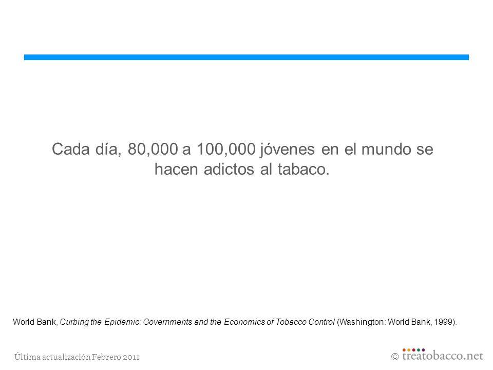 Última actualización Febrero 2011 Cada día, 80,000 a 100,000 jóvenes en el mundo se hacen adictos al tabaco. World Bank, Curbing the Epidemic: Governm