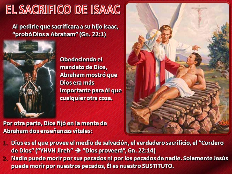 Al pedirle que sacrificara a su hijo Isaac, probó Dios a Abraham (Gn. 22:1) 1.Dios es el que provee el medio de salvación, el verdadero sacrificio, el