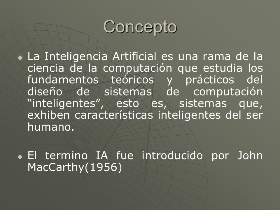Concepto La Inteligencia Artificial es una rama de la ciencia de la computación que estudia los fundamentos teóricos y prácticos del diseño de sistema