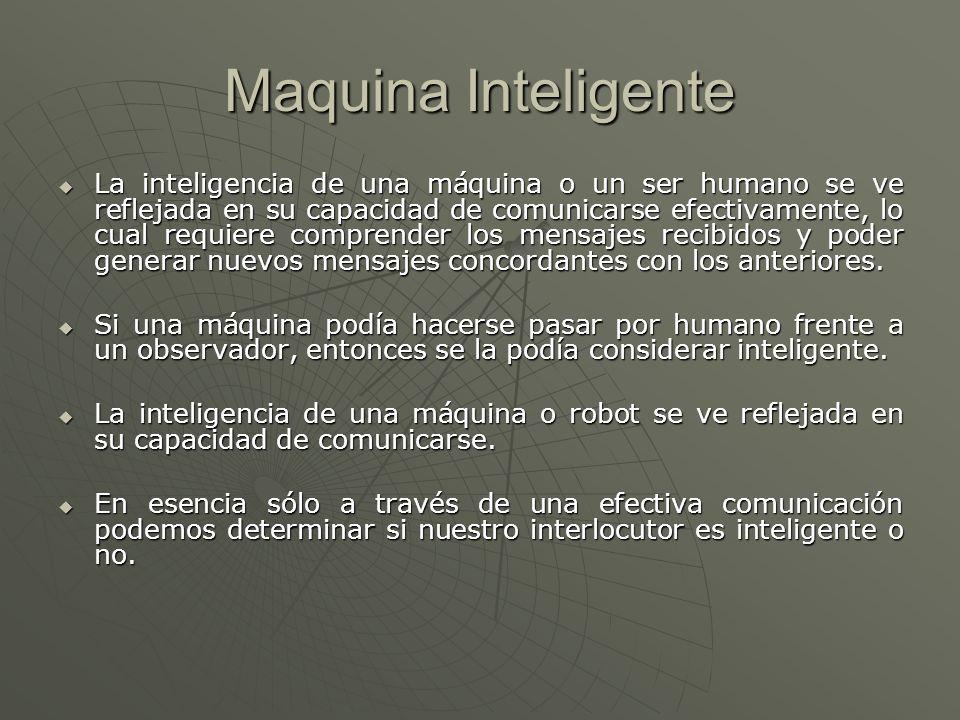 Maquina Inteligente La inteligencia de una máquina o un ser humano se ve reflejada en su capacidad de comunicarse efectivamente, lo cual requiere comp