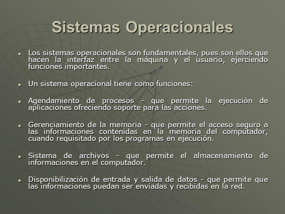 Sistemas Operacionales Los sistemas operacionales son fundamentales, pues son ellos que hacen la interfaz entre la máquina y el usuario, ejerciendo fu