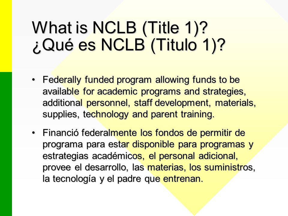What is NCLB (Title 1)? ¿Qué es NCLB (Titulo 1)? Federally funded program allowing funds to be available for academic programs and strategies, additio