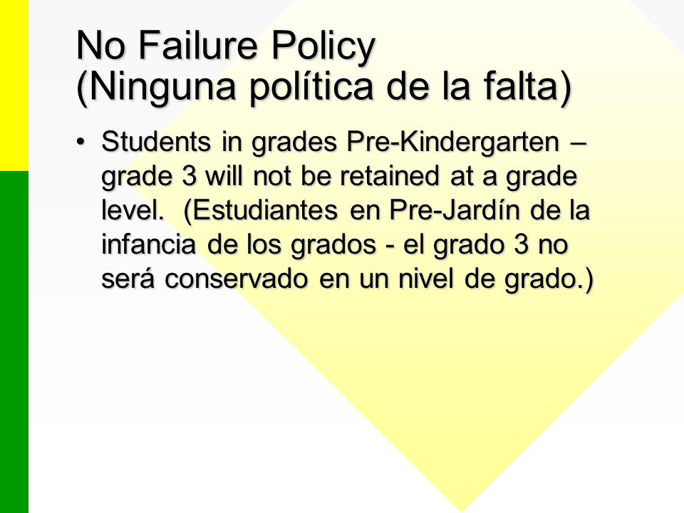 No Failure Policy (Ninguna política de la falta) Students in grades Pre-Kindergarten – grade 3 will not be retained at a grade level. (Estudiantes en