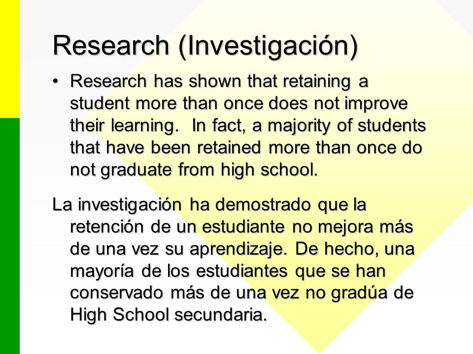 Research (Investigación) Research has shown that retaining a student more than once does not improve their learning. In fact, a majority of students t