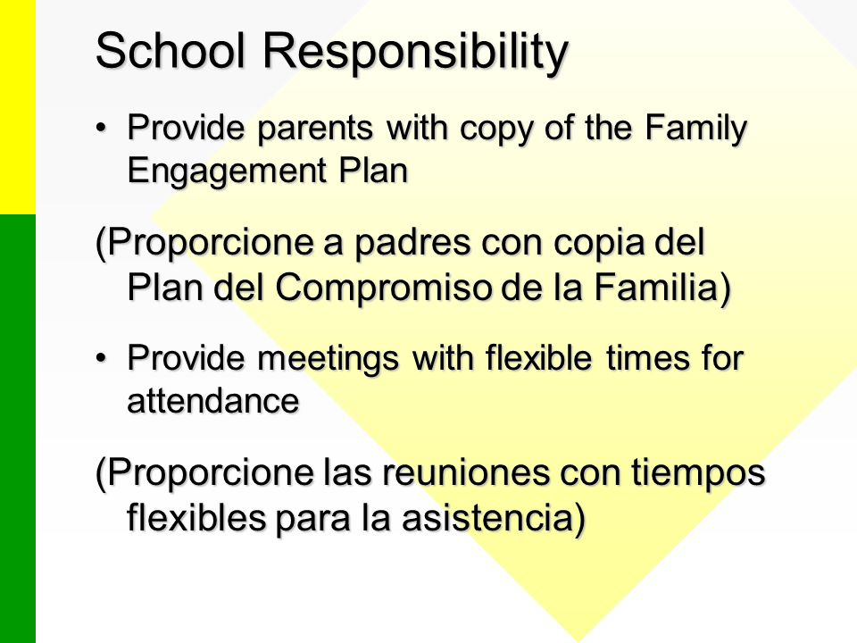 School Responsibility Provide parents with copy of the Family Engagement PlanProvide parents with copy of the Family Engagement Plan (Proporcione a padres con copia del Plan del Compromiso de la Familia) Provide meetings with flexible times for attendanceProvide meetings with flexible times for attendance (Proporcione las reuniones con tiempos flexibles para la asistencia)