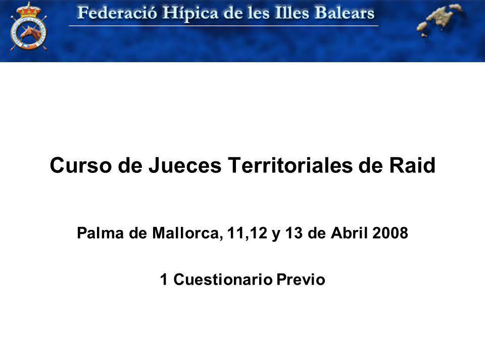 Curso de Jueces Territoriales de Raid Palma de Mallorca, 11,12 y 13 de Abril 2008 1 Cuestionario Previo