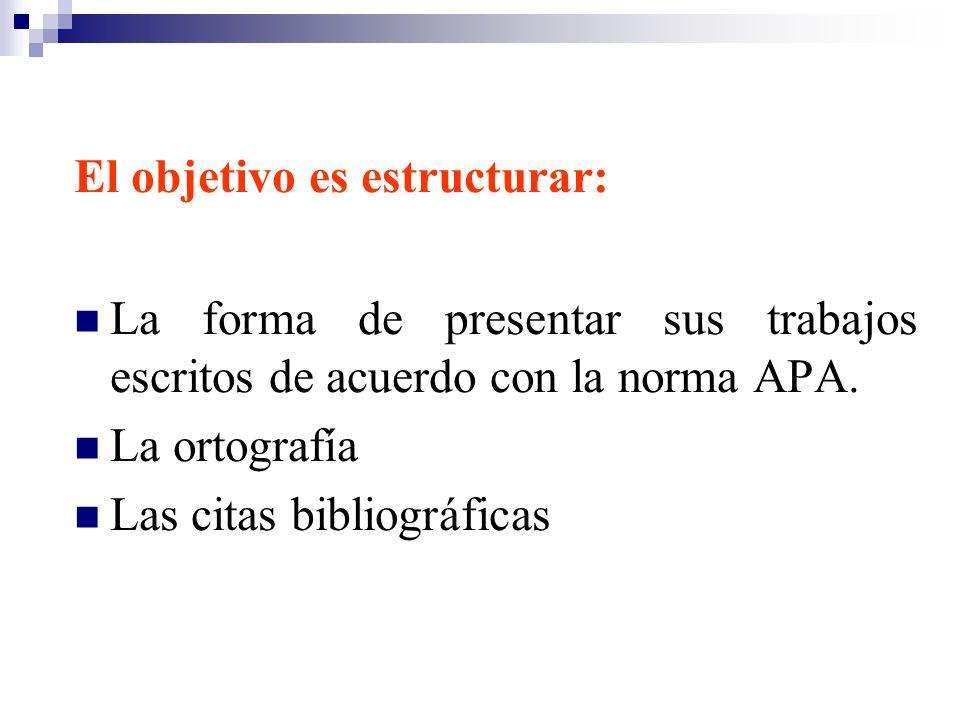 El objetivo es estructurar: La forma de presentar sus trabajos escritos de acuerdo con la norma APA. La ortografía Las citas bibliográficas