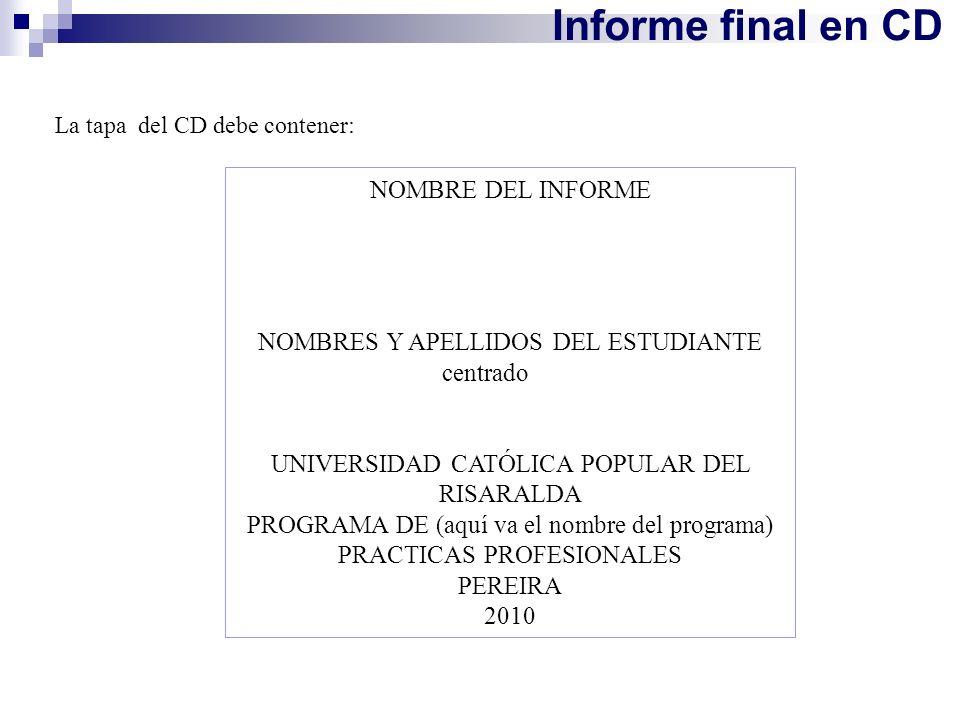 Informe final en CD La tapa del CD debe contener: NOMBRE DEL INFORME NOMBRES Y APELLIDOS DEL ESTUDIANTE centrado UNIVERSIDAD CATÓLICA POPULAR DEL RISA