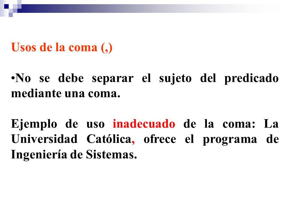 Usos de la coma (,) No se debe separar el sujeto del predicado mediante una coma. Ejemplo de uso inadecuado de la coma: La Universidad Católica, ofrec