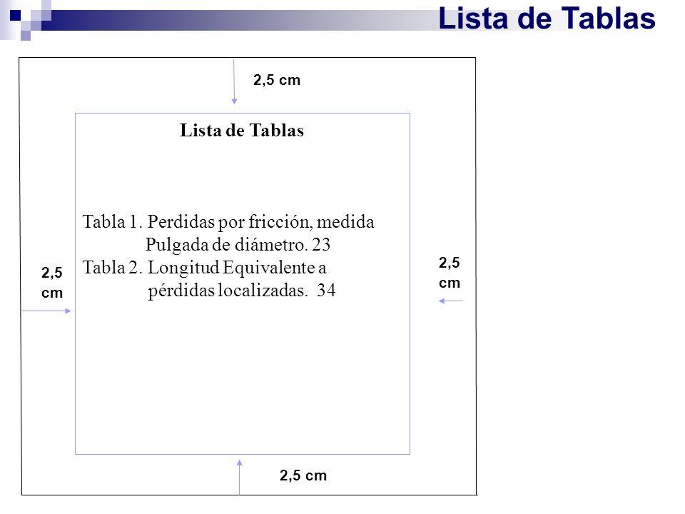 Lista de Tablas 2,5 cm Lista de Tablas Tabla 1. Perdidas por fricción, medida Pulgada de diámetro. 23 Tabla 2. Longitud Equivalente a pérdidas localiz