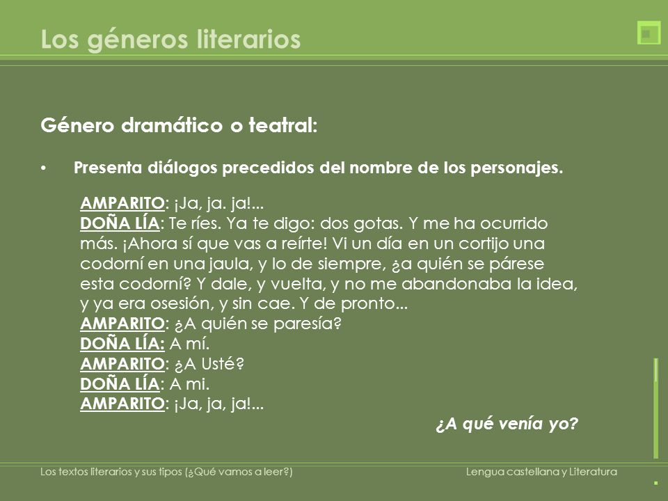 Los géneros literarios Género dramático o teatral: Presenta diálogos precedidos del nombre de los personajes. AMPARITO : ¡Ja, ja. ja!... DOÑA LÍA : Te