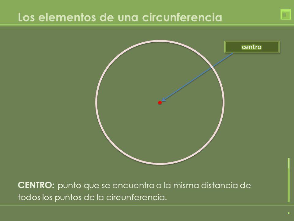 Los elementos de una circunferencia CENTRO: punto que se encuentra a la misma distancia de todos los puntos de la circunferencia.