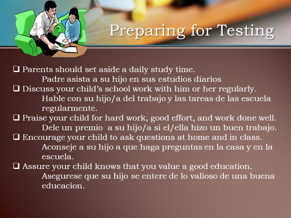 Preparing for Testing Parents should set aside a daily study time.