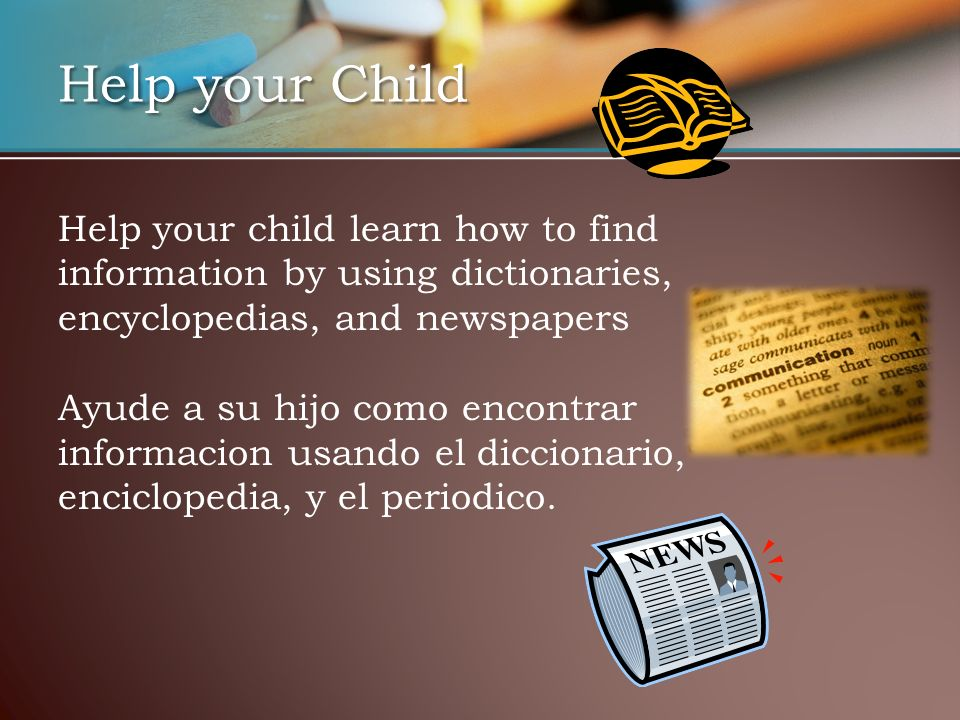 Help your Child Help your child learn how to find information by using dictionaries, encyclopedias, and newspapers Ayude a su hijo como encontrar informacion usando el diccionario, enciclopedia, y el periodico.