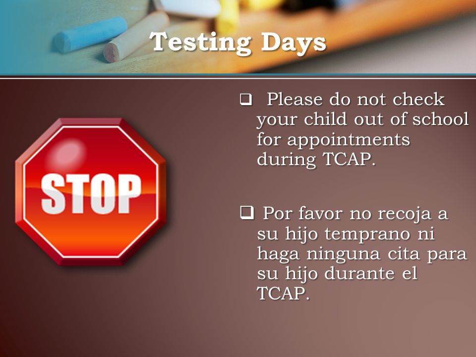 Testing Days Please do not check your child out of school for appointments during TCAP.
