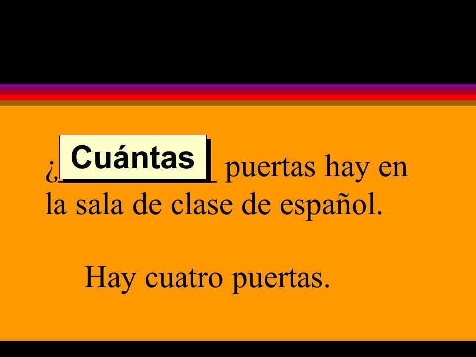 ¿__________ puertas hay en la sala de clase de español. Hay cuatro puertas. Cuántas