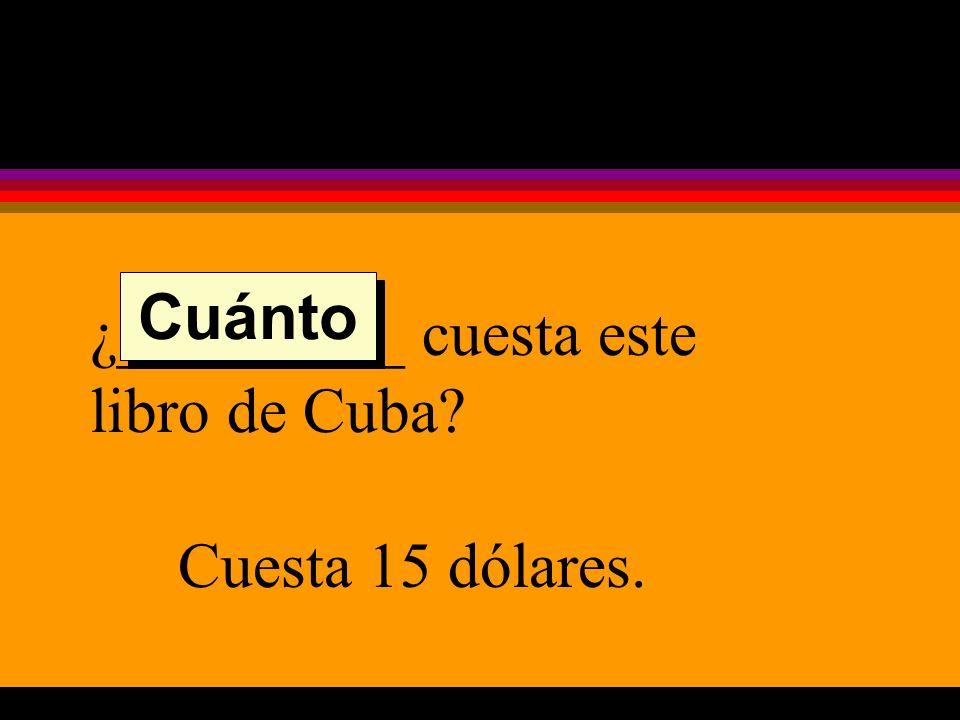 ¿_________ cuesta este libro de Cuba Cuesta 15 dólares. Cuánto