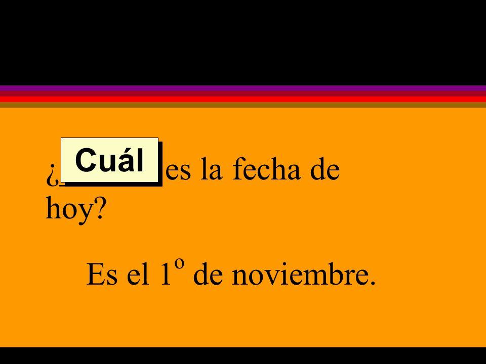 ¿______ es la fecha de hoy Es el 1 o de noviembre. Cuál