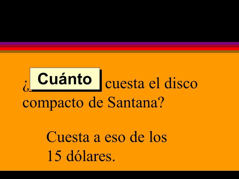 ¿_________ cuesta el disco compacto de Santana Cuesta a eso de los 15 dólares. Cuánto