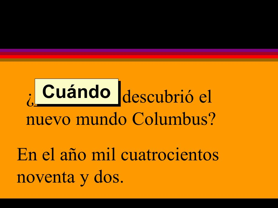 ¿_________ descubrió el nuevo mundo Columbus En el año mil cuatrocientos noventa y dos. Cuándo