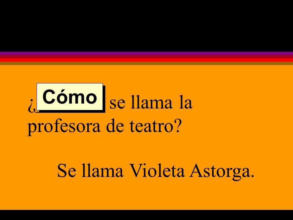 ¿______ se llama la profesora de teatro Se llama Violeta Astorga. Cómo