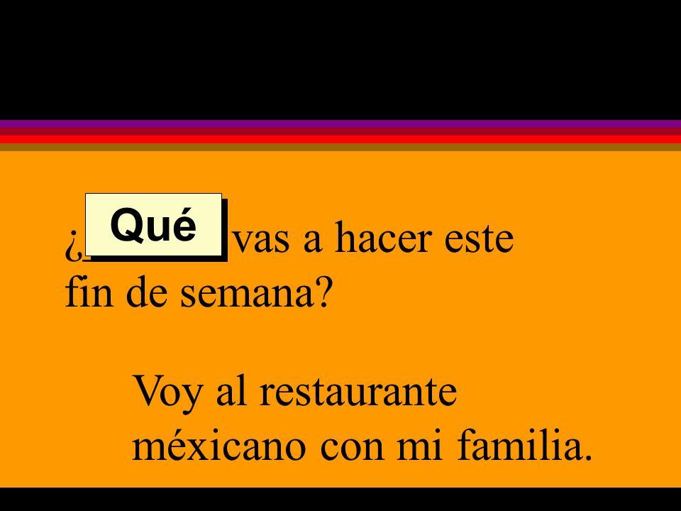 ¿______ vas a hacer este fin de semana Voy al restaurante méxicano con mi familia. Qué