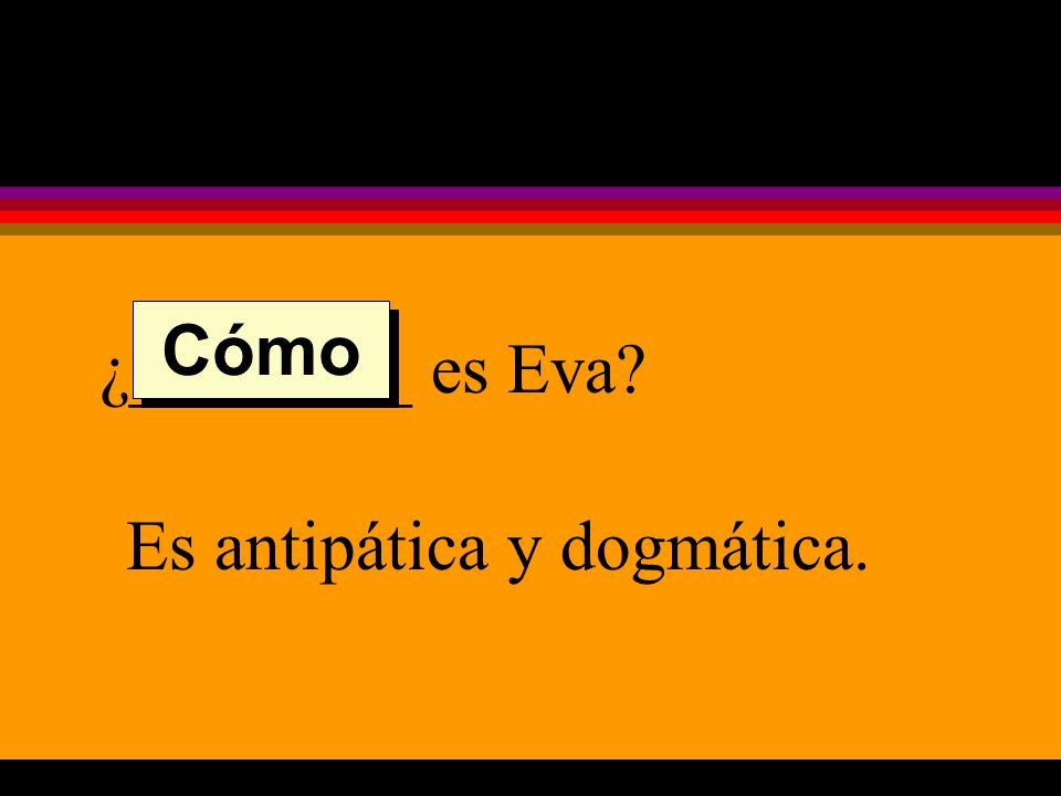 ¿________ es Eva Es antipática y dogmática. Cómo