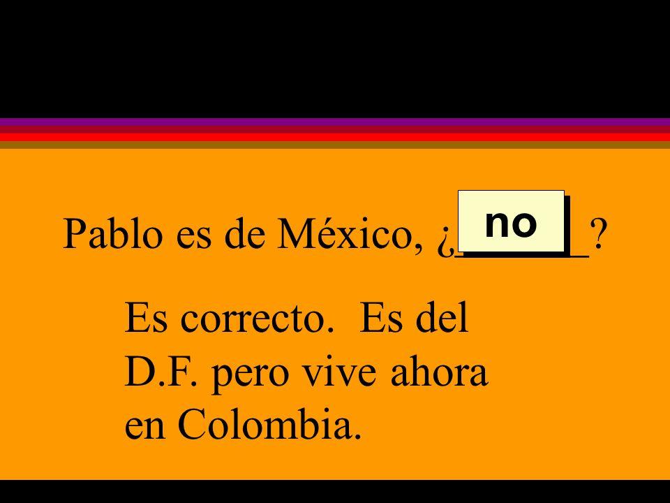 Pablo es de México, ¿______ Es correcto. Es del D.F. pero vive ahora en Colombia. no