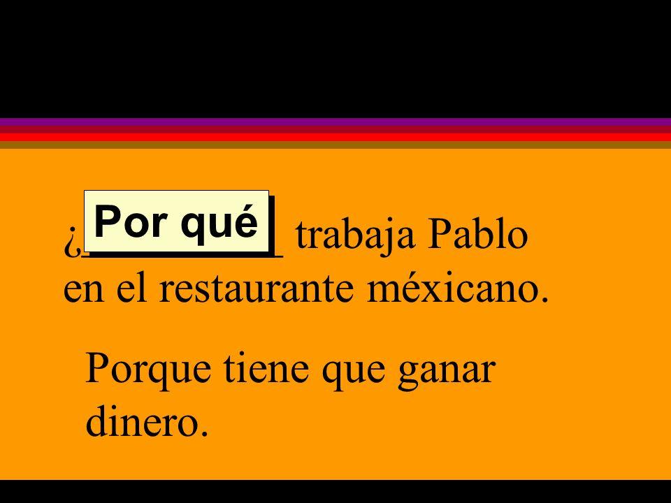 ¿_________ trabaja Pablo en el restaurante méxicano. Porque tiene que ganar dinero. Por qué