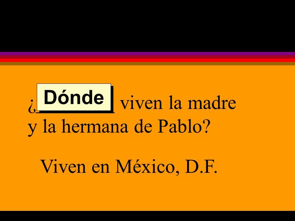 ¿________ viven la madre y la hermana de Pablo Viven en México, D.F. Dónde