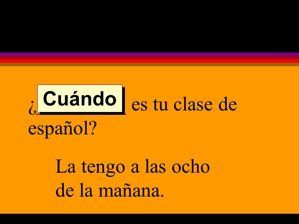 ¿_________ es tu clase de español La tengo a las ocho de la mañana. Cuándo