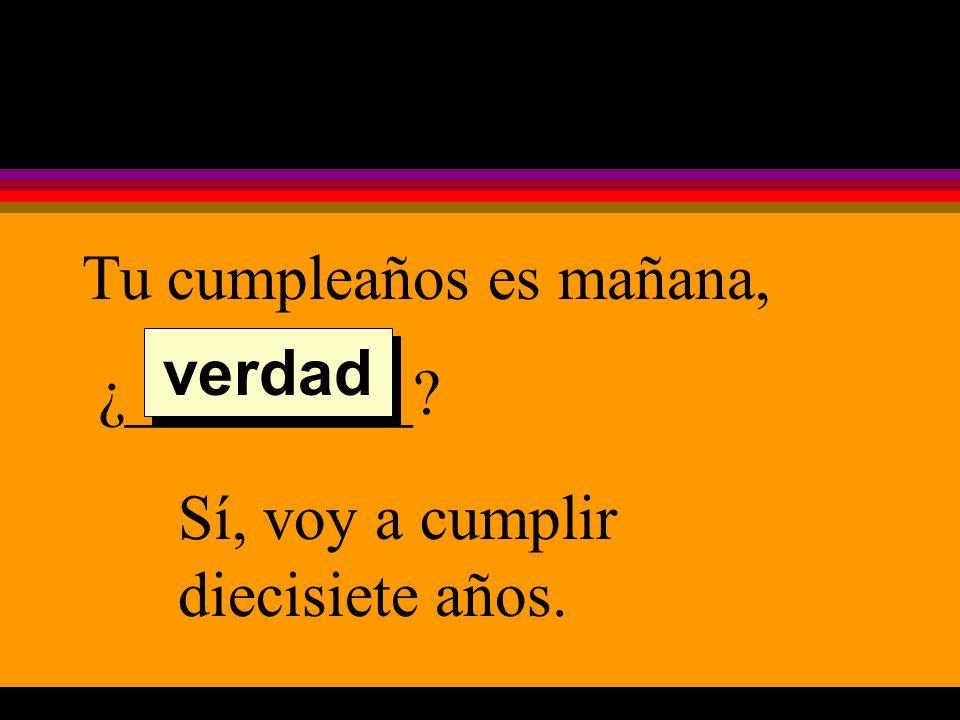 Tu cumpleaños es mañana, ¿_________ Sí, voy a cumplir diecisiete años. verdad
