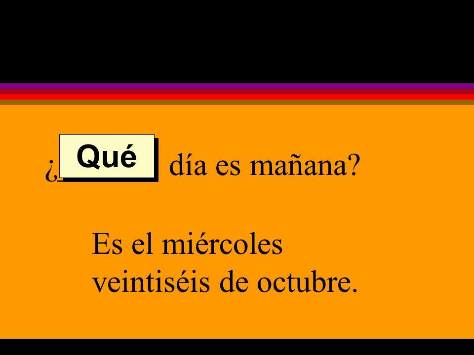 ¿______ día es mañana Es el miércoles veintiséis de octubre. Qué