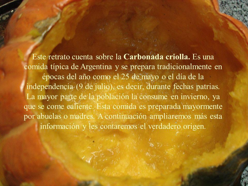 Este retrato cuenta sobre la Carbonada criolla. Es una comida típica de Argentina y se prepara tradicionalmente en épocas del año como el 25 de mayo o