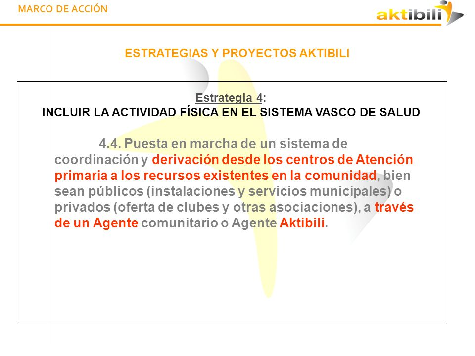 MARCO DE ACCIÓN ESTRATEGIAS Y PROYECTOS AKTIBILI Estrategia 4: INCLUIR LA ACTIVIDAD FÍSICA EN EL SISTEMA VASCO DE SALUD 4.5.