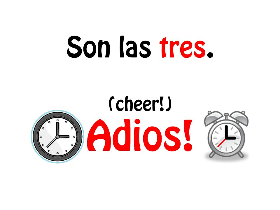 Son las tres. (cheer!) Adios!