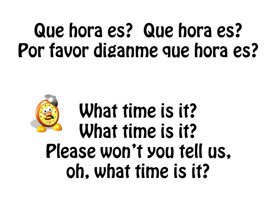 Que hora es. Que hora es. Por favor diganme que hora es.