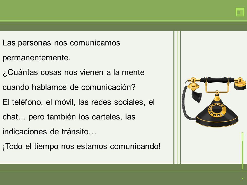 Las personas nos comunicamos permanentemente. ¿Cuántas cosas nos vienen a la mente cuando hablamos de comunicación? El teléfono, el móvil, las redes s