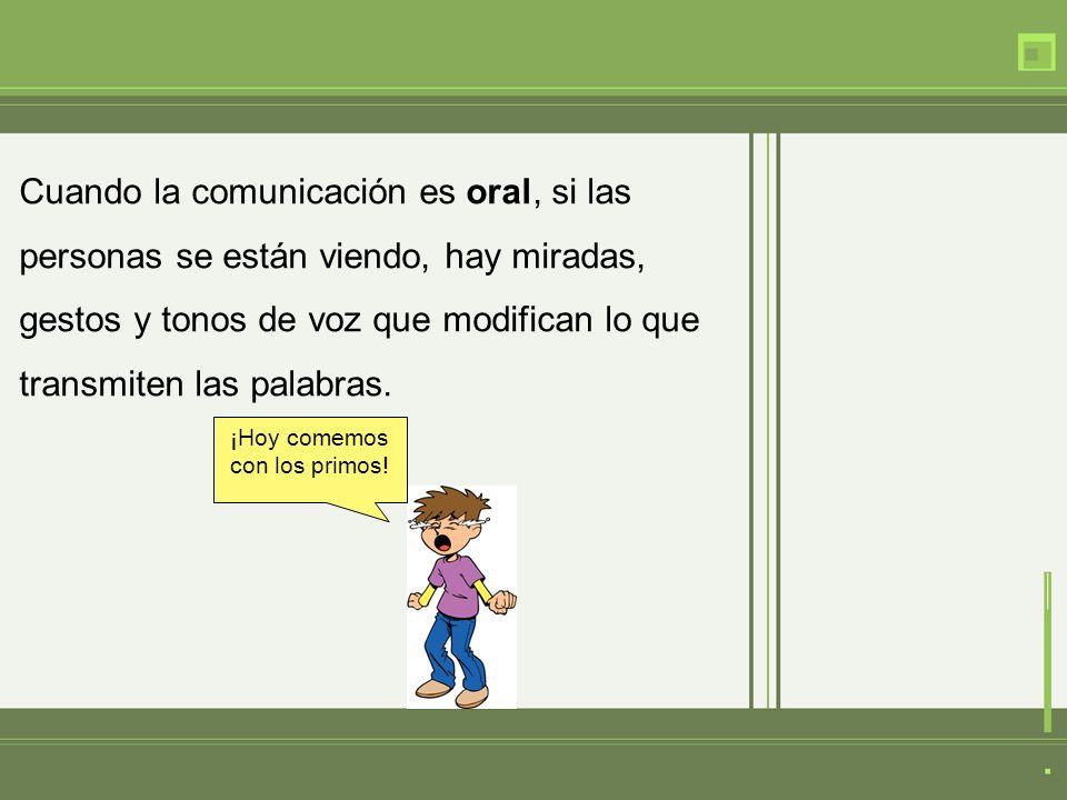 Cuando la comunicación es oral, si las personas se están viendo, hay miradas, gestos y tonos de voz que modifican lo que transmiten las palabras. ¡Hoy