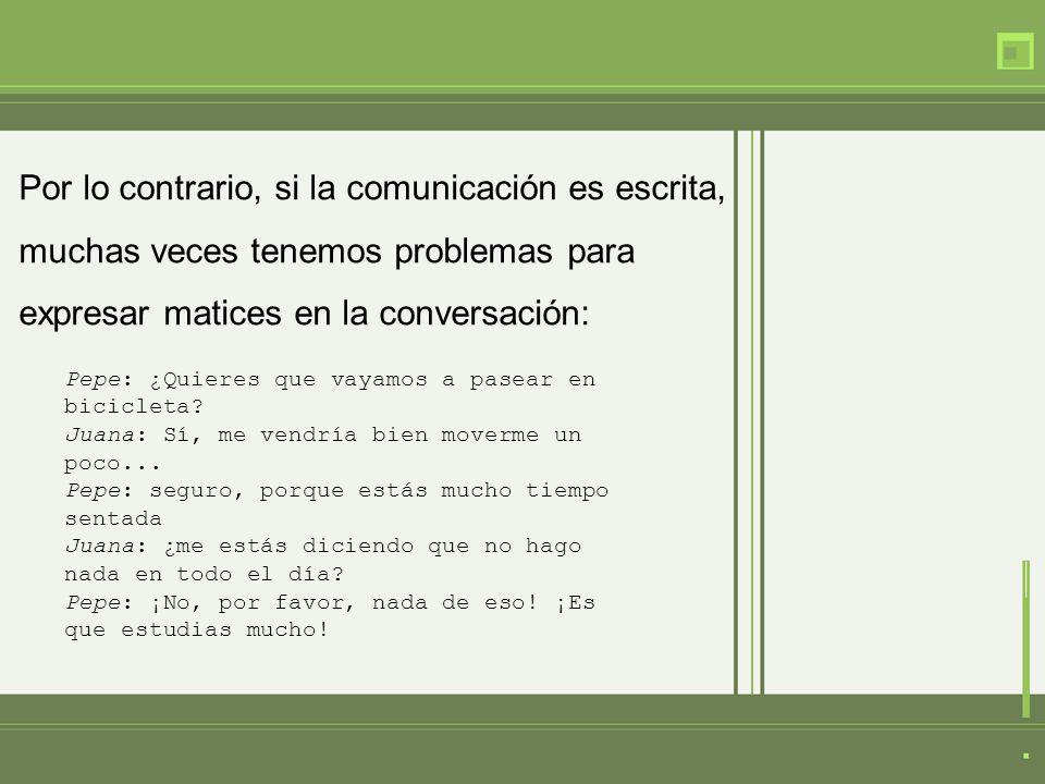 Por lo contrario, si la comunicación es escrita, muchas veces tenemos problemas para expresar matices en la conversación: Pepe: ¿Quieres que vayamos a