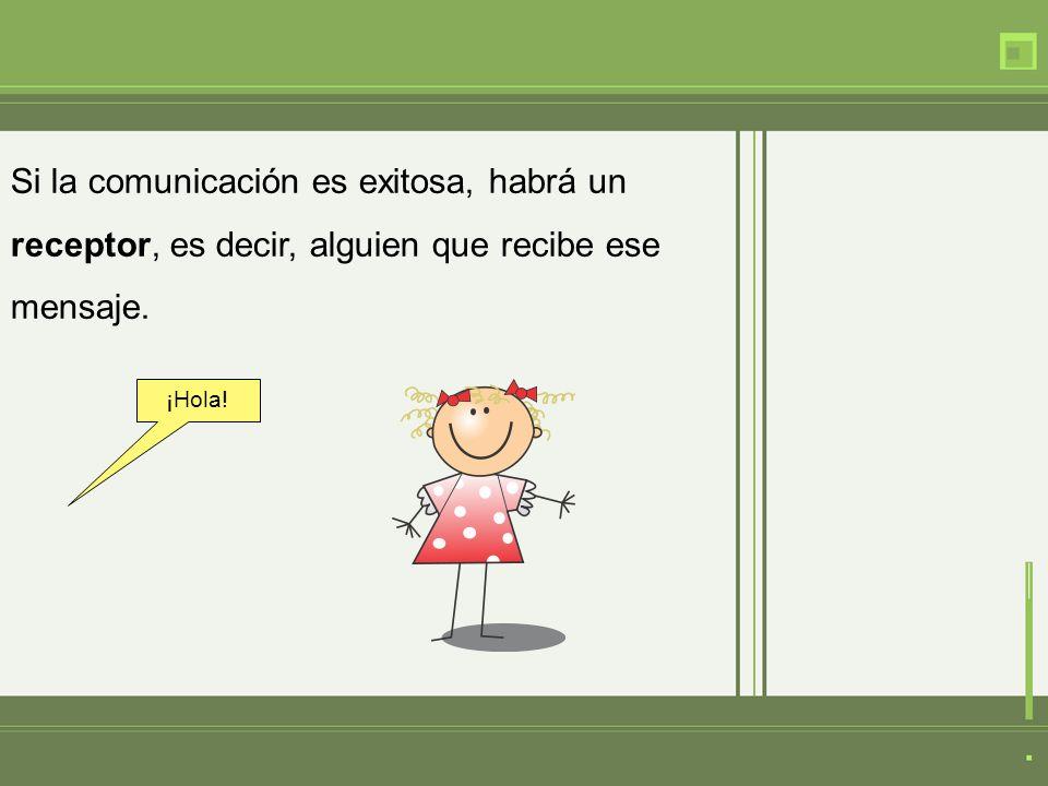 Si la comunicación es exitosa, habrá un receptor, es decir, alguien que recibe ese mensaje. ¡Hola!