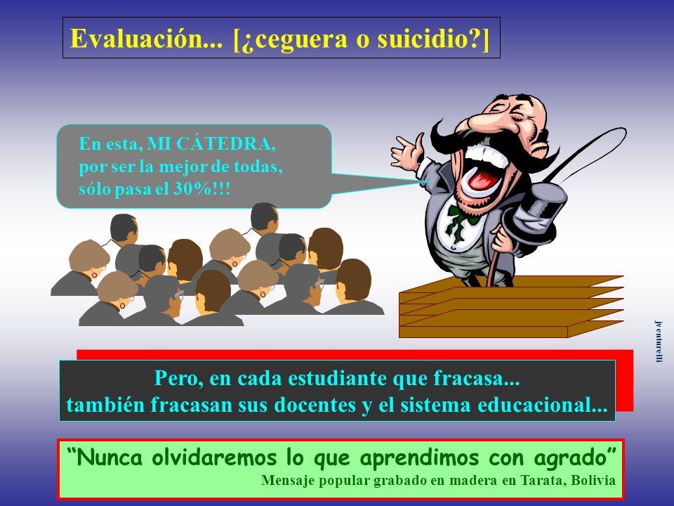 Evaluación... [¿ceguera o suicidio?] En esta, MI CÁTEDRA, por ser la mejor de todas, sólo pasa el 30%!!! Pero, en cada estudiante que fracasa... tambi