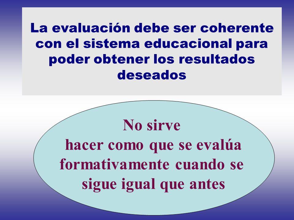 La evaluación debe ser coherente con el sistema educacional para poder obtener los resultados deseados No sirve hacer como que se evalúa formativament