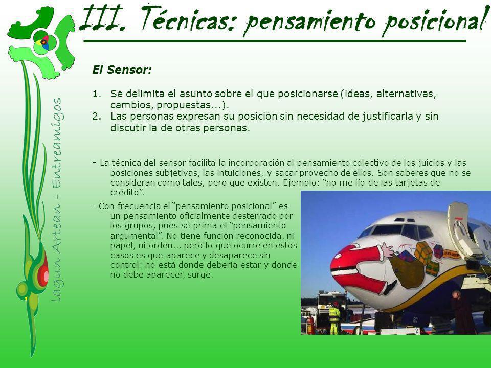 III. Técnicas: pensamiento posicional El Sensor: 1.Se delimita el asunto sobre el que posicionarse (ideas, alternativas, cambios, propuestas...). 2.La
