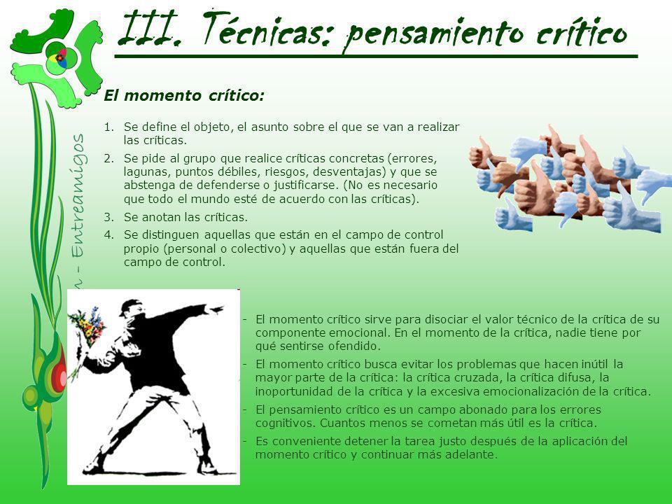 III. Técnicas: pensamiento crítico El momento crítico: 1.Se define el objeto, el asunto sobre el que se van a realizar las críticas. 2.Se pide al grup