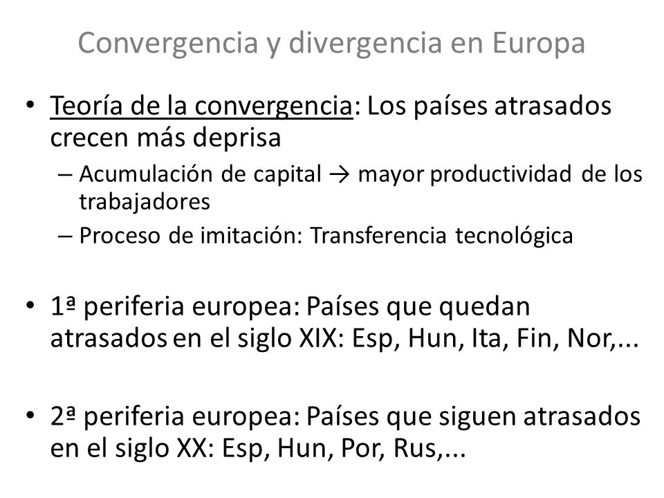 Convergencia y divergencia en Europa Teoría de la convergencia: Los países atrasados crecen más deprisa – Acumulación de capital mayor productividad d