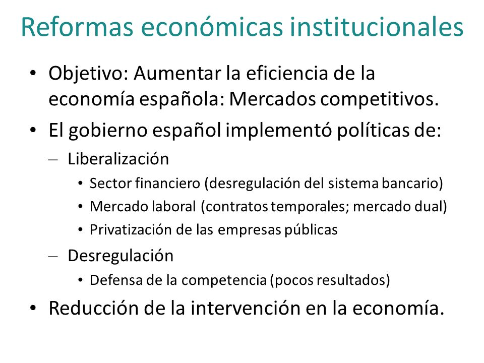 Reformas económicas institucionales Objetivo: Aumentar la eficiencia de la economía española: Mercados competitivos. El gobierno español implementó po