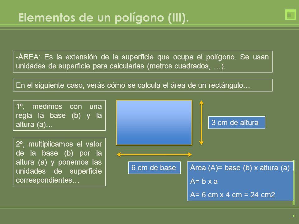 Elementos de un polígono (III). -ÁREA: Es la extensión de la superficie que ocupa el polígono. Se usan unidades de superficie para calcularlas (metros