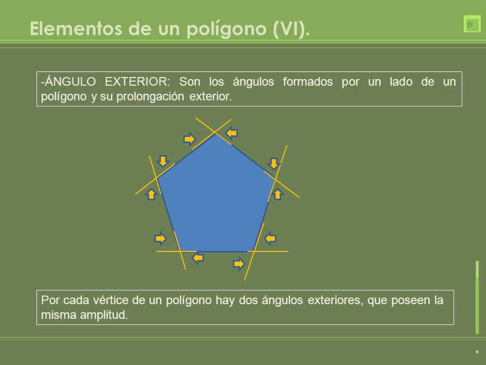 Elementos de un polígono (VI). -ÁNGULO EXTERIOR: Son los ángulos formados por un lado de un polígono y su prolongación exterior. Por cada vértice de u